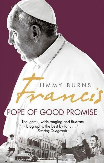 Francis: Pope of Good Promise: From Argentinas Bergoglio to the Worlds Francis