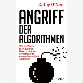 Angriff der Algorithmen - Wie sie Wahlen manipulieren, Berufschancen zerstören und unsere Gesundheit gefährden