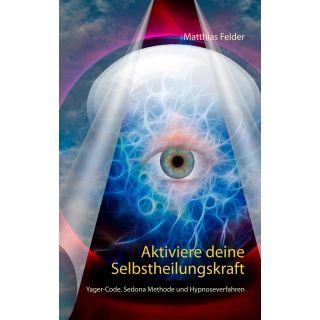 Aktiviere deine Selbstheilungskraft - Yager-Code, Sedona Methode und Hypnoseverfahren